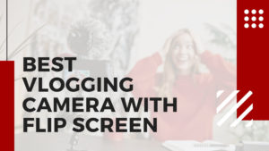 Read more about the article 12 Best Vlogging Camera With Flip Screen in 2021